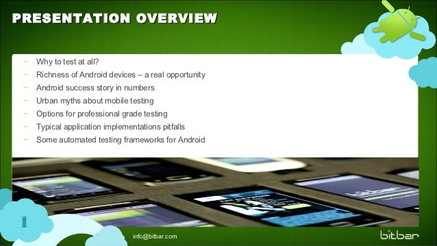 PRESENTATION OVERVIEW −   Why to test at all? −   Richness of Android devices – a real opportunity −   Android success sto...