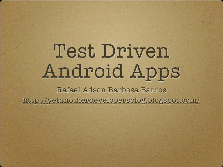 Test Driven    Android Apps         Rafael Adson Barbosa Barroshttp://yetanotherdevelopersblog.blogspot.com/