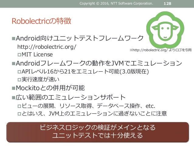 Robolectricの特徴 Android向けユニットテストフレームワーク http://robolectric.org/ MIT License Androidフレームワークの動作をJVMでエミュレーション APIレベル16から21...