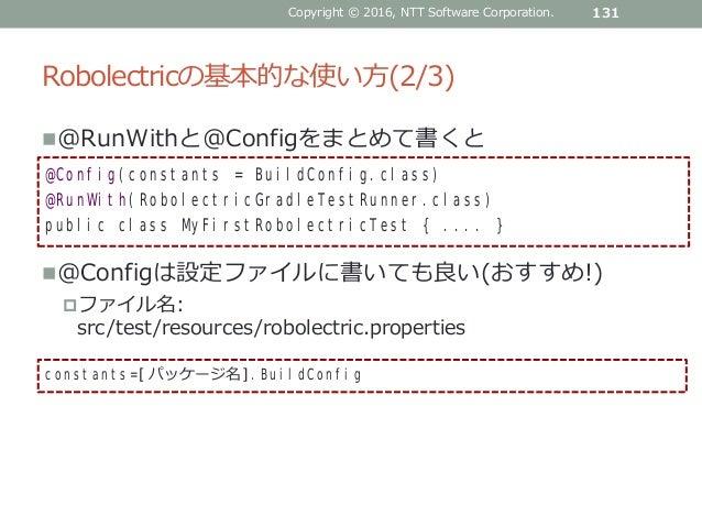 Robolectricの基本的な使い方(2/3) @RunWithと@Configをまとめて書くと @Configは設定ファイルに書いても良い(おすすめ!) ファイル名: src/test/resources/robolectric.pr...