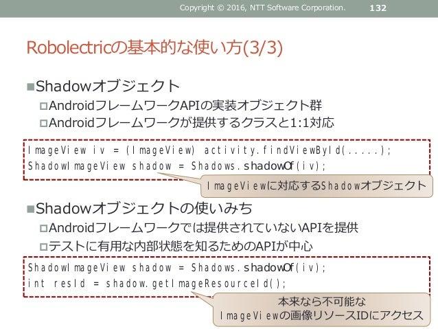 Robolectricの基本的な使い方(3/3) Shadowオブジェクト AndroidフレームワークAPIの実装オブジェクト群 Androidフレームワークが提供するクラスと1:1対応 Shadowオブジェクトの使いみち Andr...
