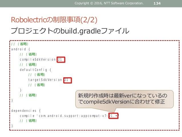 Robolectricの制限事項(2/2) 134Copyright © 2016, NTT Software Corporation. プロジェクトのbuild.gradleファイル // (省略) android { // (省略) com...