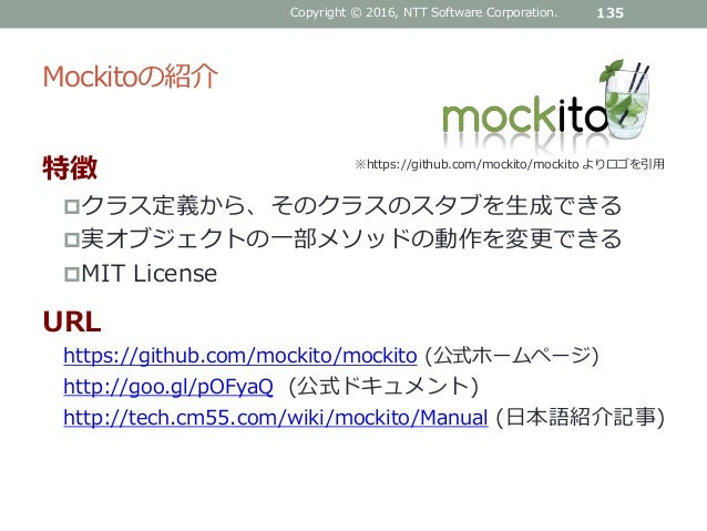 Mockitoの紹介 特徴 クラス定義から、そのクラスのスタブを生成できる 実オブジェクトの一部メソッドの動作を変更できる MIT License URL https://github.com/mockito/mockito (公式ホーム...