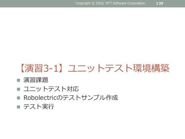 Copyright © 2016, NTT Software Corporation. 139 【演習3-1】ユニットテスト環境構築  演習課題  ユニットテスト対応  Robolectricのテストサンプル作成  テスト実行