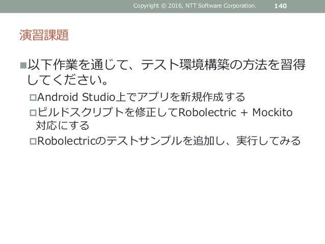 演習課題 以下作業を通じて、テスト環境構築の方法を習得 してください。 Android Studio上でアプリを新規作成する ビルドスクリプトを修正してRobolectric + Mockito 対応にする Robolectricのテス...