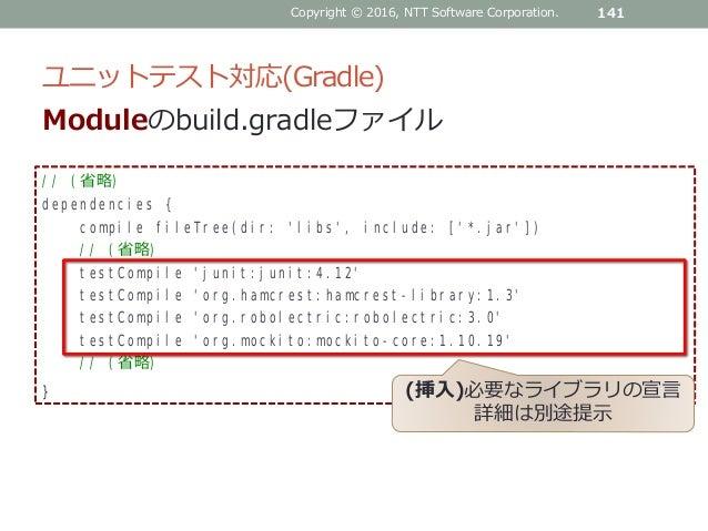 ユニットテスト対応(Gradle) 141 // (省略) dependencies { compile fileTree(dir: 'libs', include: ['*.jar']) // (省略) testCompile 'junit:...