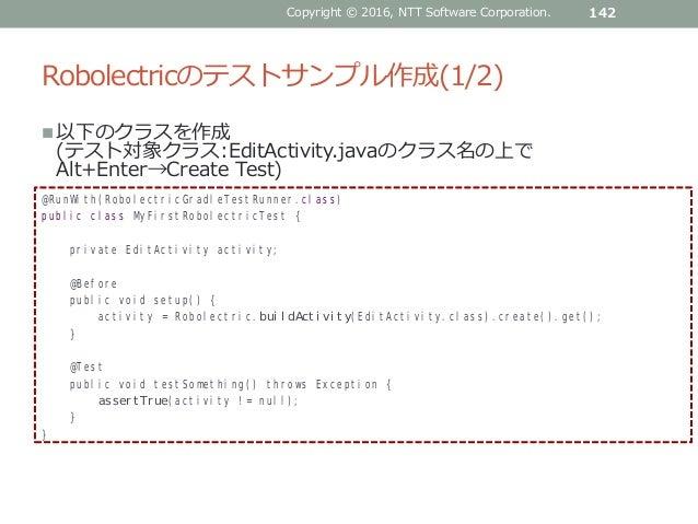 Robolectricのテストサンプル作成(1/2) 以下のクラスを作成 (テスト対象クラス:EditActivity.javaのクラス名の上で Alt+Enter→Create Test) Copyright © 2016, NTT Sof...