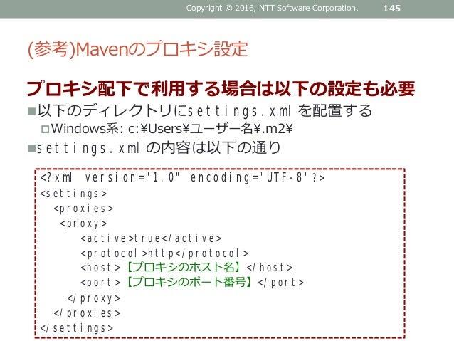 (参考)Mavenのプロキシ設定 プロキシ配下で利用する場合は以下の設定も必要 以下のディレクトリにsettings.xmlを配置する Windows系: c:¥Users¥ユーザー名¥.m2¥ settings.xmlの内容は以下の通り...
