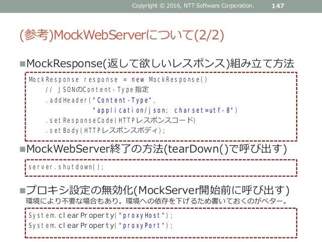 (参考)MockWebServerについて(2/2) MockResponse(返して欲しいレスポンス)組み立て方法 MockWebServer終了の方法(tearDown()で呼び出す) プロキシ設定の無効化(MockServer開始前...