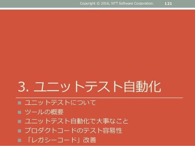 3. ユニットテスト自動化  ユニットテストについて  ツールの概要  ユニットテスト自動化で大事なこと  プロダクトコードのテスト容易性  「レガシーコード」改善 121Copyright © 2016, NTT Software ...
