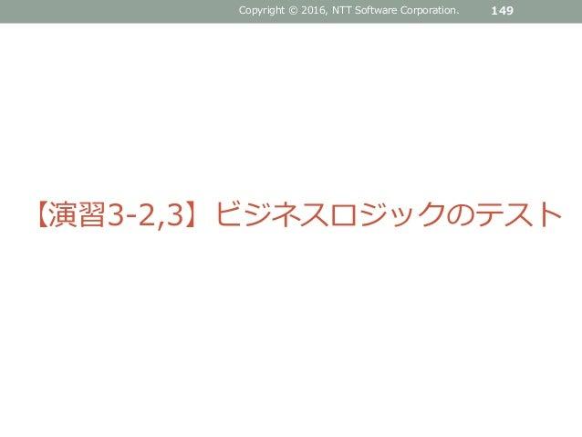 Copyright © 2016, NTT Software Corporation. 149 【演習3-2,3】ビジネスロジックのテスト
