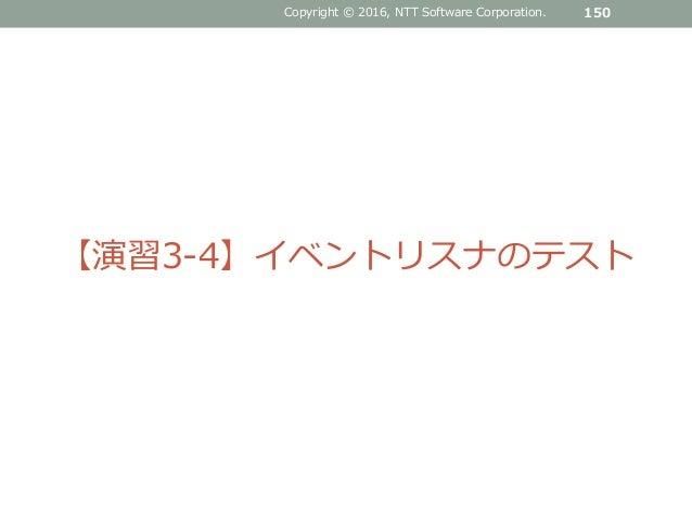 Copyright © 2016, NTT Software Corporation. 150 【演習3-4】イベントリスナのテスト