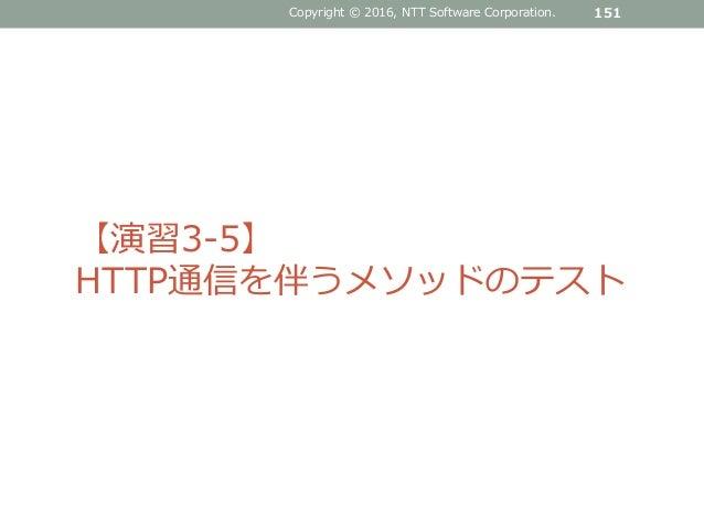 Copyright © 2016, NTT Software Corporation. 151 【演習3-5】 HTTP通信を伴うメソッドのテスト