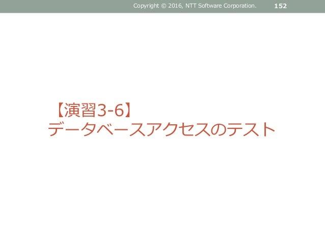 Copyright © 2016, NTT Software Corporation. 152 【演習3-6】 データベースアクセスのテスト