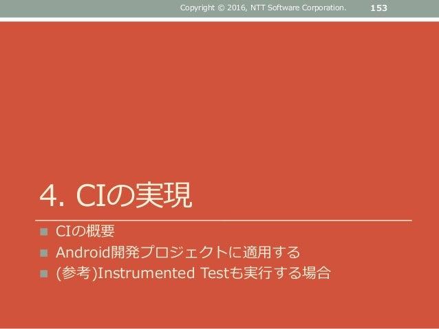 4. CIの実現  CIの概要  Android開発プロジェクトに適用する  (参考)Instrumented Testも実行する場合 Copyright © 2016, NTT Software Corporation. 153