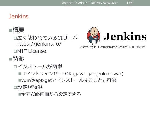 Jenkins 概要 広く使われているCIサーバ https://jenkins.io/ MIT License 特徴 インストールが簡単 コマンドライン1行でOK (java -jar jenkins.war) yumやapt-...