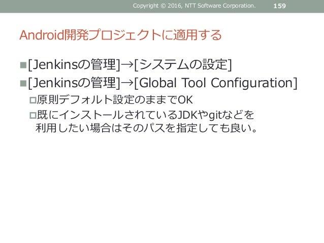 Android開発プロジェクトに適用する [Jenkinsの管理]→[システムの設定] [Jenkinsの管理]→[Global Tool Configuration] 原則デフォルト設定のままでOK 既にインストールされているJDKや...