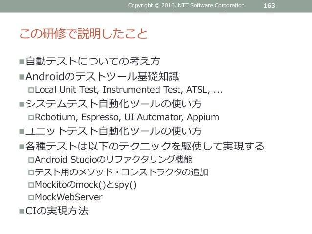 この研修で説明したこと 自動テストについての考え方 Androidのテストツール基礎知識 Local Unit Test, Instrumented Test, ATSL, ... システムテスト自動化ツールの使い方 Robotium...