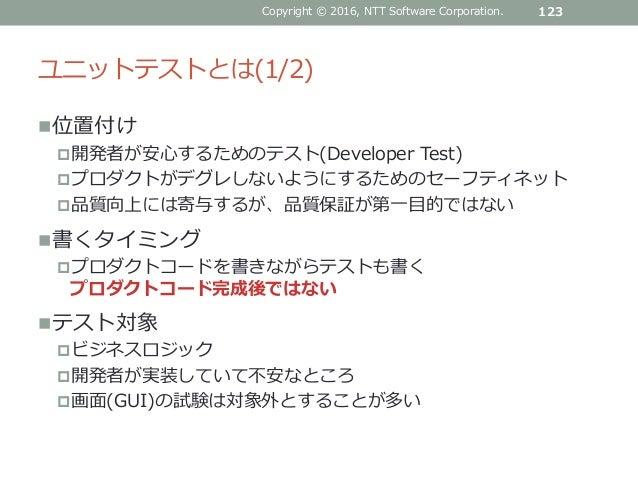 ユニットテストとは(1/2) 位置付け 開発者が安心するためのテスト(Developer Test) プロダクトがデグレしないようにするためのセーフティネット 品質向上には寄与するが、品質保証が第一目的ではない 書くタイミング プロ...