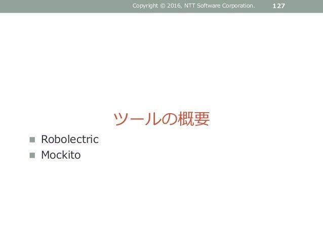 Copyright © 2016, NTT Software Corporation. 127 ツールの概要  Robolectric  Mockito