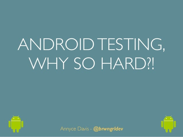 ANDROIDTESTING,	  WHY SO HARD?! Annyce Davis - @brwngrldev