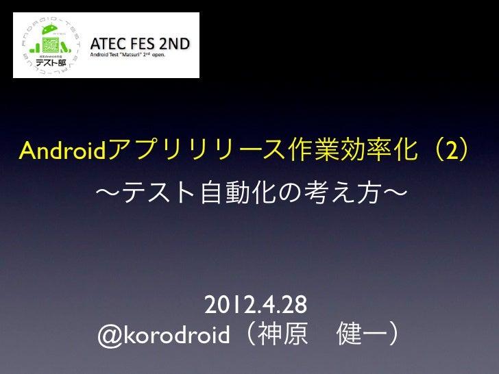 Androidアプリリリース作業効率化(2)   ∼テスト自動化の考え方∼          2012.4.28   @korodroid(神原健一)