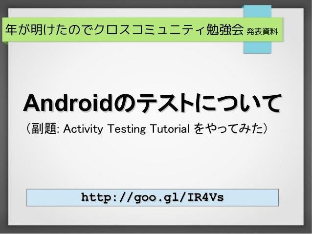年が明けたのでクロスコミュニティ勉強会 発表資料 Androidのテストについて (副題: Activity Testing Tutorial をやってみた)         http://goo.gl/IR4Vs