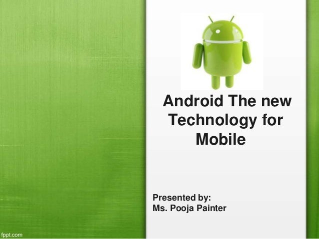 Android The new Technology for Mobile Presented by: Ms. Pooja Painter