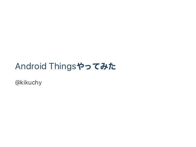 Android Thingsやってみた @kikuchy