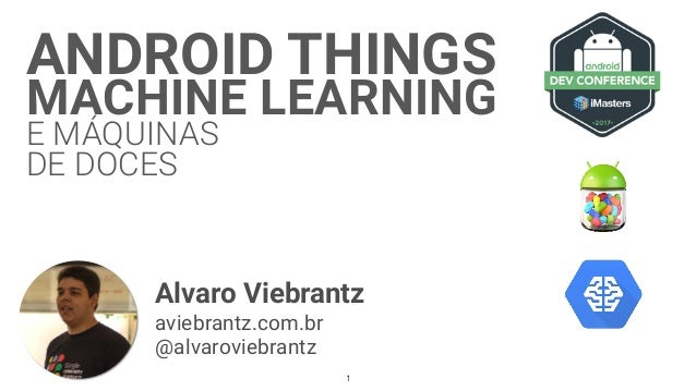 ANDROID THINGS MACHINE LEARNING E MÁQUINAS DE DOCES Alvaro Viebrantz aviebrantz.com.br @alvaroviebrantz 1
