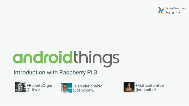 Introduction with Raspberry Pi 3 +RobertoOrgiu @_tiwiz +MatteoBonifazi @mbonifazi +DanieleBonaldo @danybony_