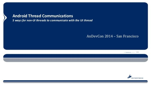 An Intertech Course  Android Thread Communications5 ways for non-UI threads to communicate with the UI thread  AnDevCon 20...