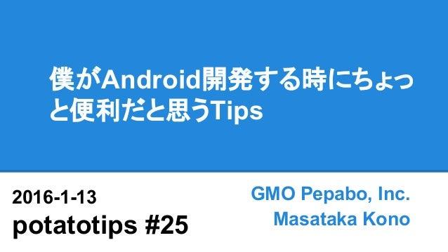 僕がAndroid開発する時にちょっ と便利だと思うTips GMO Pepabo, Inc. Masataka Kono 2016-1-13 potatotips #25