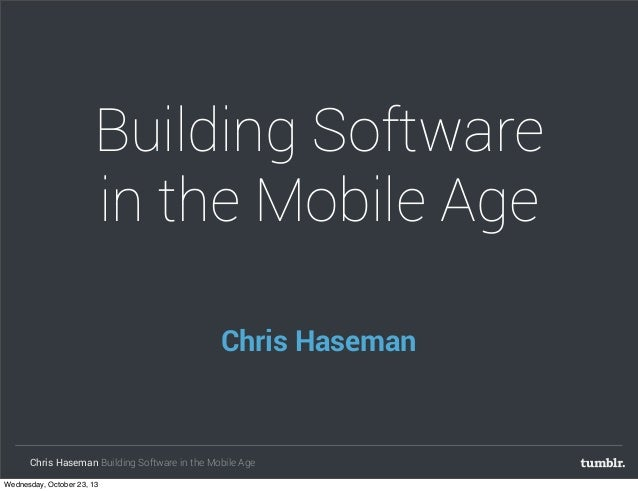 Building Software in the Mobile Age Chris Haseman  Chris Haseman Building Software in the Mobile Age Wednesday, October 23...