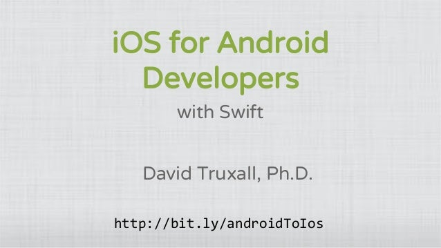 iOS for Android Developers with Swift David Truxall, Ph.D. http://bit.ly/androidToIos