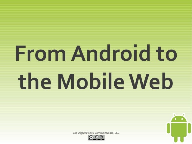 From Android tothe Mobile Web     Copyright © 2013 CommonsWare, LLC
