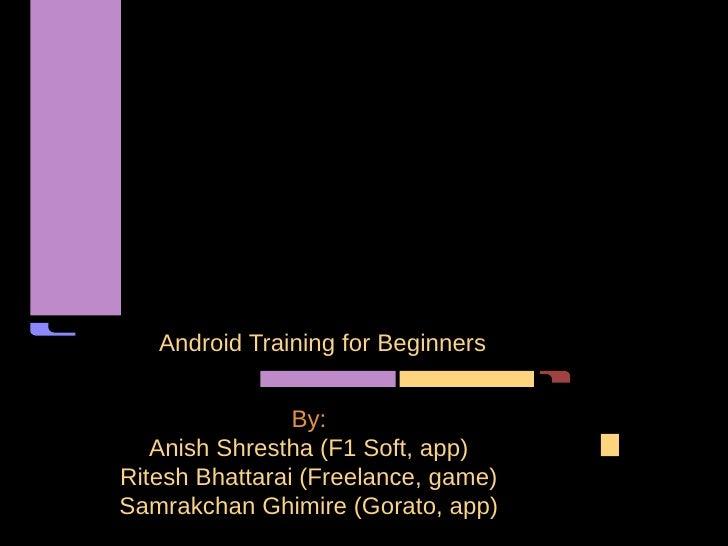 Android Training for Beginners                By:   Anish Shrestha (F1 Soft, app)Ritesh Bhattarai (Freelance, game)Samrakc...
