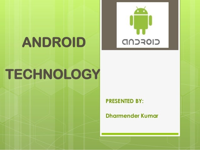 ANDROID TECHNOLOGY PRESENTED BY: Dharmender Kumar