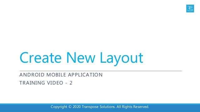 Create New Layout ANDROID MOBILE APPLICATION TRAINING VIDEO - 2 Copyright © 2020 Transpose Solutions. All Rights Reserved.