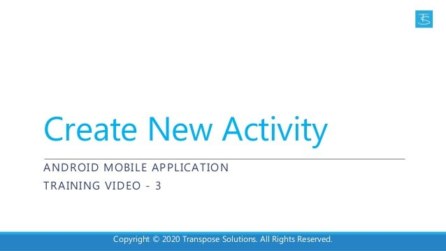Create New Activity ANDROID MOBILE APPLICATION TRAINING VIDEO - 3 Copyright © 2020 Transpose Solutions. All Rights Reserve...