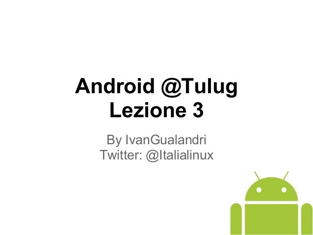 Android @Tulug Lezione 3 By IvanGualandri Twitter: @Italialinux
