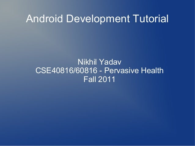 Android Development Tutorial  Nikhil Yadav CSE40816/60816 - Pervasive Health Fall 2011