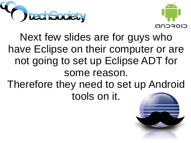 Next few slides are for guys who have Eclipse on their computer or are not going to set up Eclipse ADT for some reason. Th...