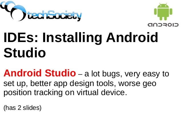 IDEs: Installing Android Studio Android Studio – a lot bugs, very easy to set up, better app design tools, worse geo posit...