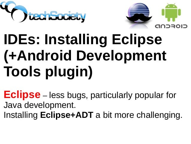 IDEs: Installing Eclipse (+Android Development Tools plugin) Eclipse – less bugs, particularly popular for Java developmen...