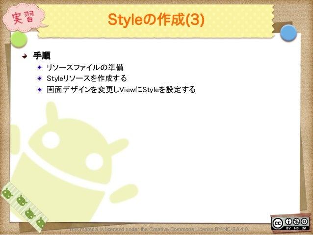Ⅶ - 104 Styleの作成(3) ! 手順 ! リソースファイルの準備 ! Styleリソースを作成する ! 画面デザインを変更しViewにStyleを設定する This material is licensed under th...