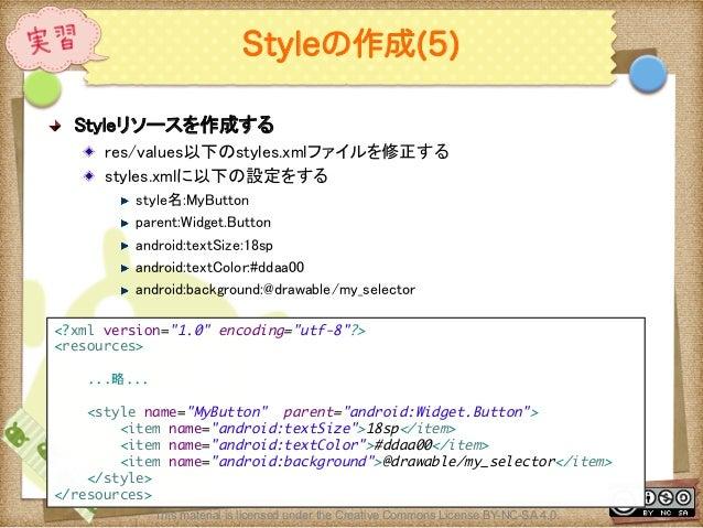 Ⅶ - 106 Styleの作成(5) ! Styleリソースを作成する ! res/values以下のstyles.xmlファイルを修正する ! styles.xmlに以下の設定をする ! style名:MyButton ! pare...