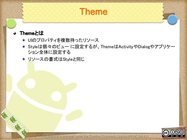 Ⅶ - 109 Theme ! Themeとは ! UIのプロパティを複数持ったリソース ! Styleは個々のビュー に設定するが、ThemeはActivityやDialogやアプリケー ション全体に設定する ! リソースの書式はSty...
