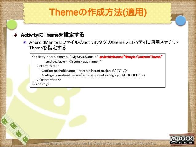 Ⅶ - 113 Themeの作成方法(適用) ! ActivityにThemeを設定する ! AndroidManifestファイルのactivityタグのthemeプロパティに適用させたい Themeを指定する <activity and...