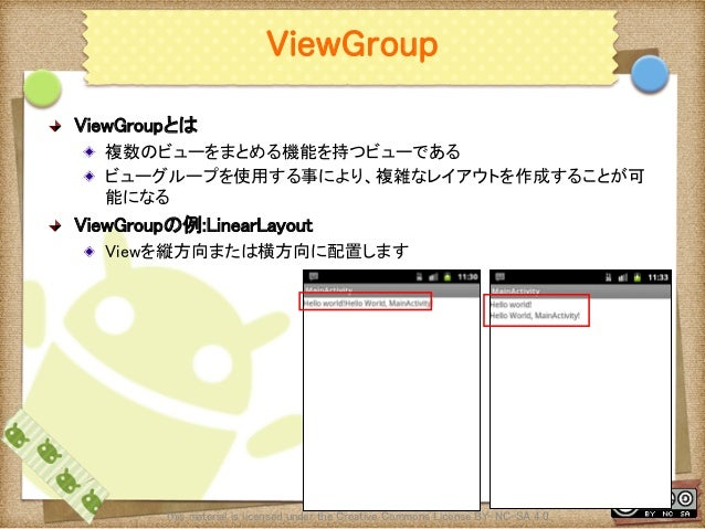 Ⅶ - 31 ViewGroup ! ViewGroupとは ! 複数のビューをまとめる機能を持つビューである ! ビューグループを使用する事により、複雑なレイアウトを作成することが可 能になる ! ViewGroupの例:LinearL...